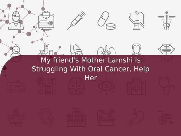 My friend's Mother Lamshi Is Struggling With Oral Cancer, Help Her
