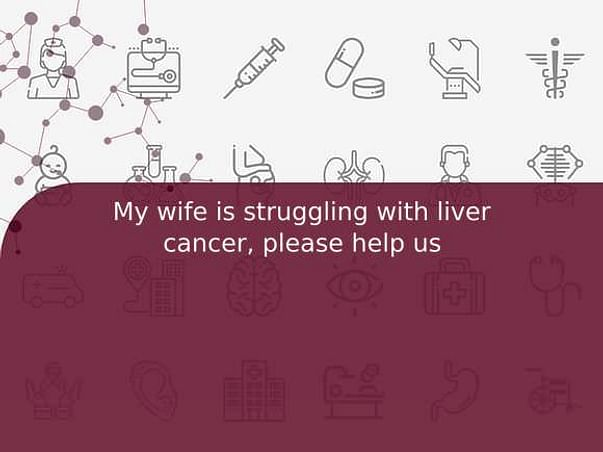 My wife is struggling with liver cancer, please help us