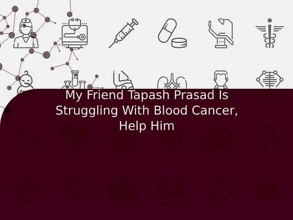 My Friend Tapash Prasad Is Struggling With Blood Cancer, Help Him