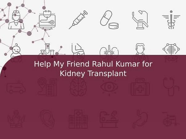 Help My Friend Rahul Kumar for Kidney Transplant