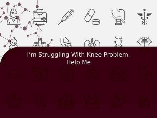 I'm Struggling With Knee Problem, Help Me