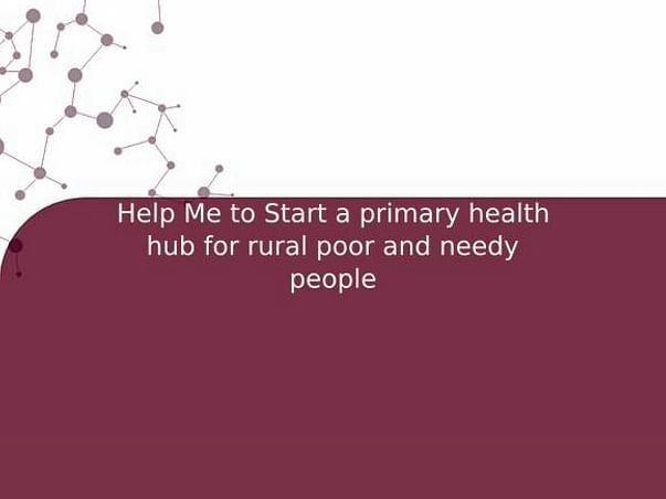 Help Me to Start a primary health hub for rural poor and needy people