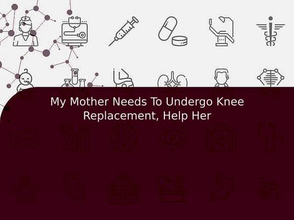 My Mother Needs To Undergo Knee Replacement, Help Her