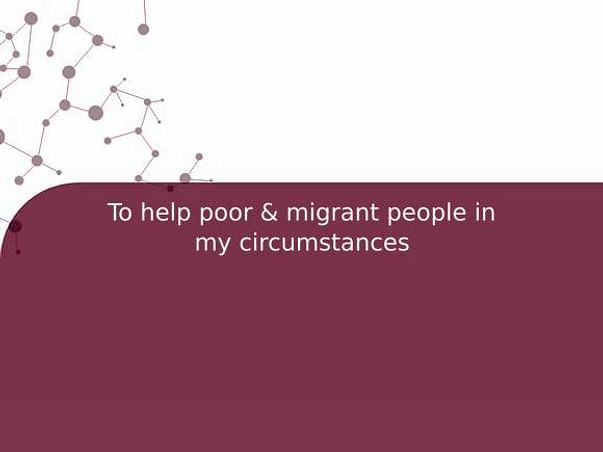 To help poor & migrant people in my circumstances