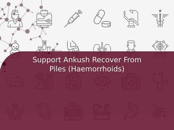Support Ankush Recover From Piles (Haemorrhoids)