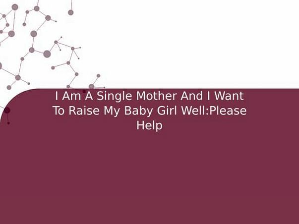 I Am A Single Mother And I Want To Raise My Baby Girl Well:Please Help