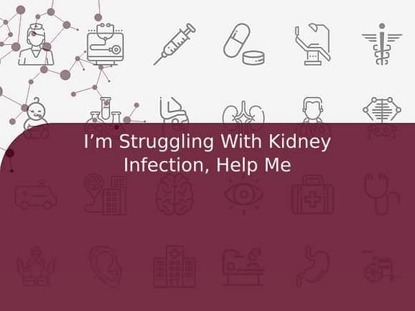I'm Struggling With Kidney Infection, Help Me
