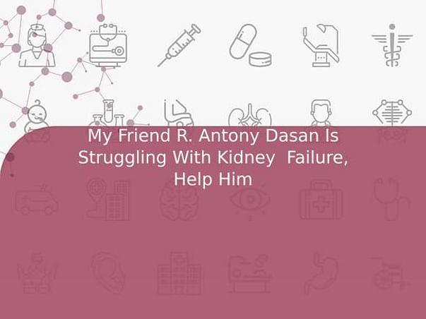 My Friend R. Antony Dasan Is Struggling With Kidney  Failure, Help Him