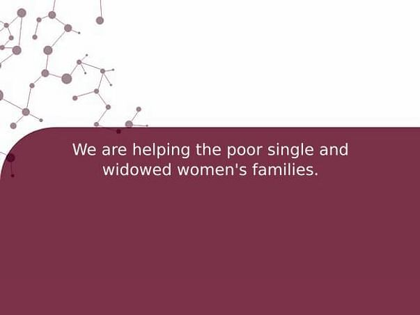 We are helping the poor single and widowed women's families.