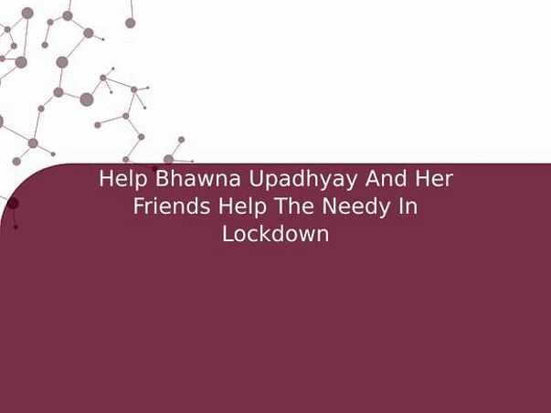 Help Bhawna Upadhyay And Her Friends Help The Needy In Lockdown