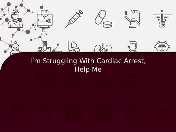 I'm Struggling With Cardiac Arrest, Help Me