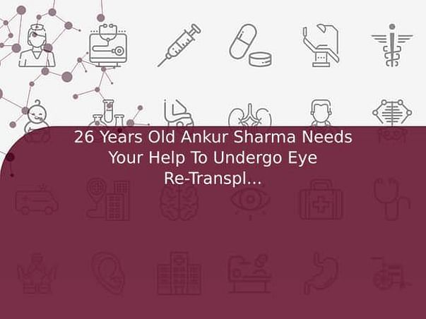 26 Years Old Ankur Sharma Needs Your Help To Undergo Eye Re-Transplantation