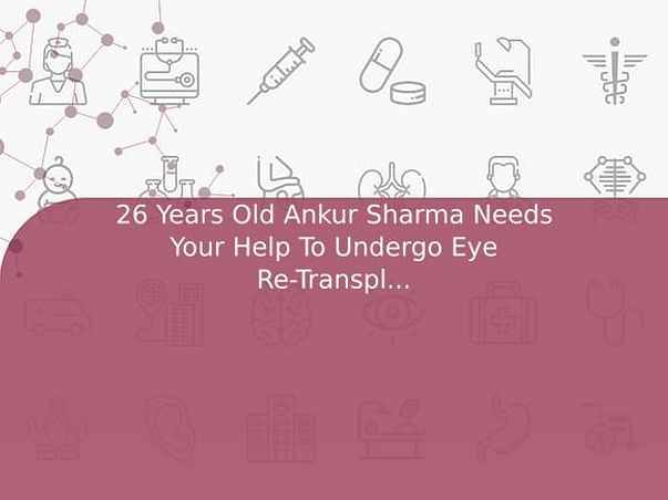 26 Years Old Ankur Sharma Needs Your Help To Undergo Eye Re-Transplantation