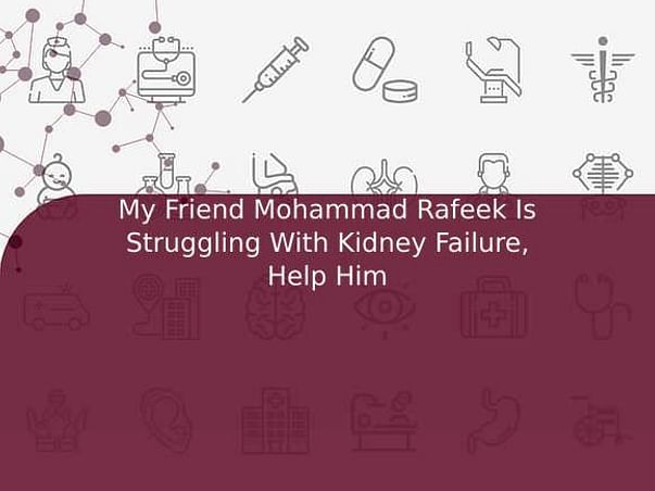 My Friend Mohammad Rafeek Is Struggling With Kidney Failure, Help Him