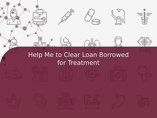 Help Me to Clear Loan Borrowed for Treatment