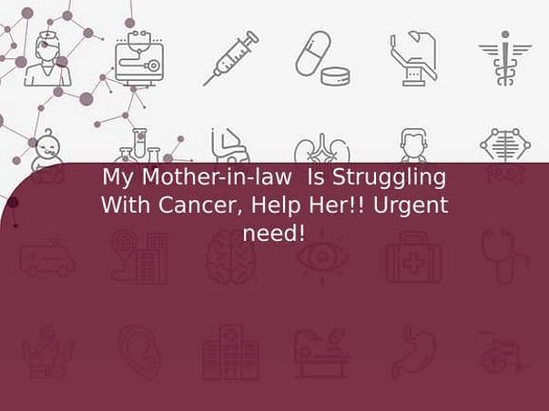 My Mother-in-law  Is Struggling With Cancer, Help Her!! Urgent need!