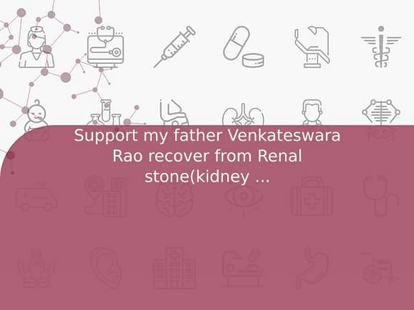 Support my father Venkateswara Rao recover from Renal stone(kidney stones)