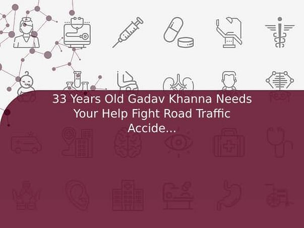 33 Years Old Gadav Khanna Needs Your Help Fight Road Traffic Accident (Multiple Injury)