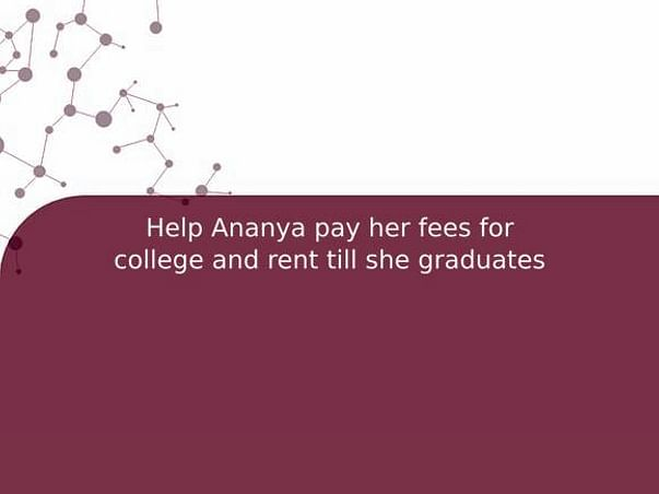 Help Ananya pay her fees for college and rent till she graduates