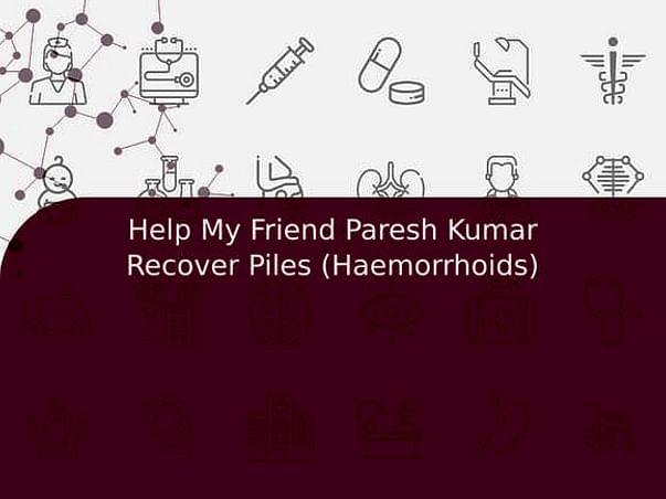 Help My Friend Paresh Kumar Recover Piles (Haemorrhoids)