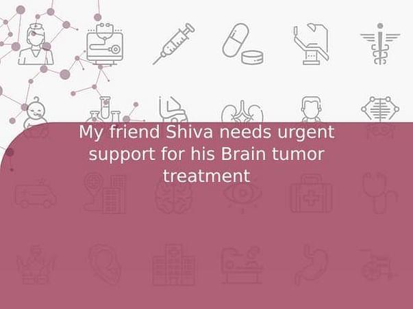 My friend Shiva needs urgent support for his Brain tumor treatment