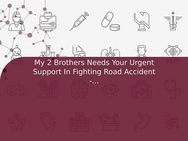 My 2 Brothers Needs Your Urgent Support In Fighting Road Accident - (Trauma) Blood Clot In Brain