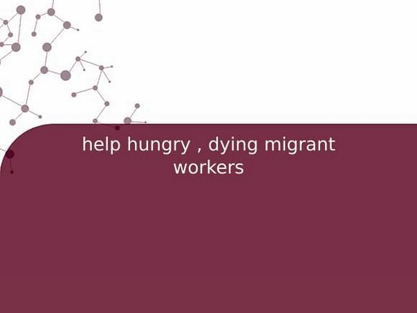 help hungry , dying migrant workers