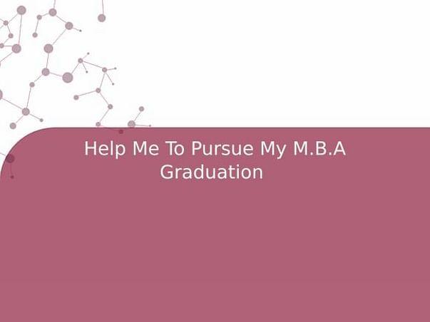 Help Me To Pursue My M.B.A Graduation
