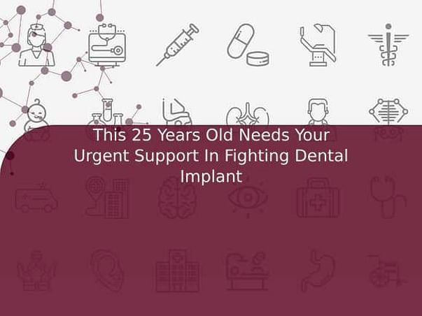 This 25 Years Old Needs Your Urgent Support In Fighting Dental Implant