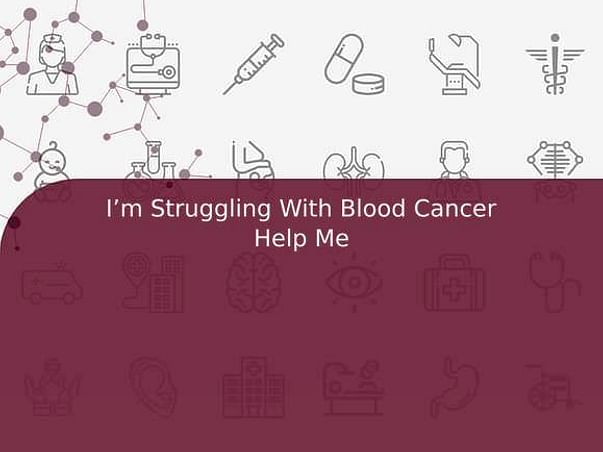 I'm Struggling With Blood Cancer Help Me