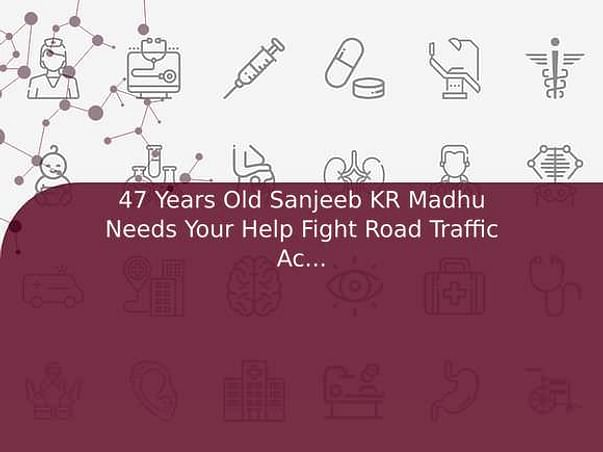 47 Years Old Sanjeeb KR Madhu Needs Your Help Fight Road Traffic Accident (Multiple Injury)