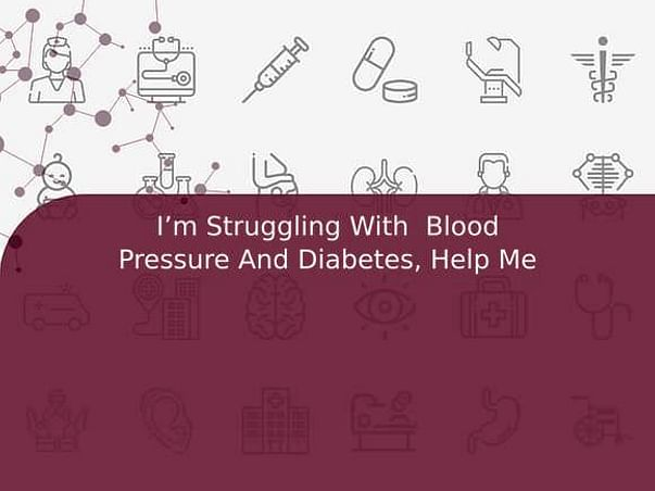 I'm Struggling With  Blood Pressure And Diabetes, Help Me
