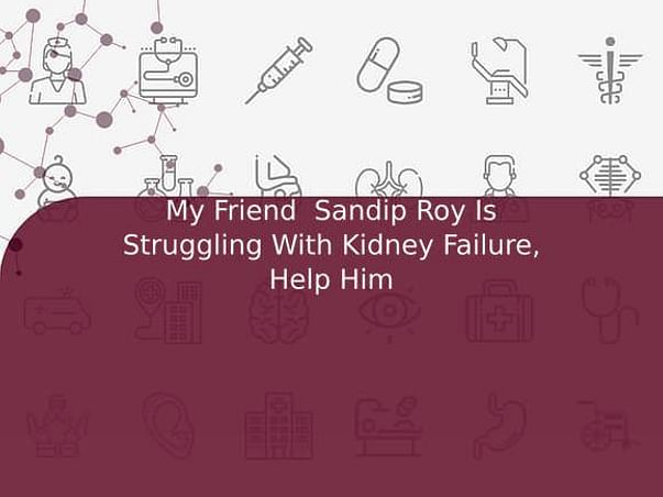 My Friend  Sandip Roy Is Struggling With Kidney Failure, Help Him