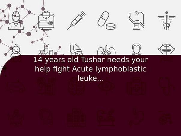 14 years old Tushar needs your help fight Acute lymphoblastic leukemia (all)