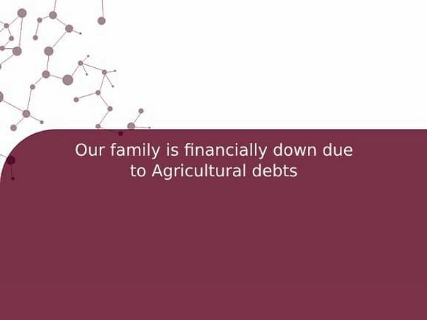 Our family is financially down due to Agricultural debts