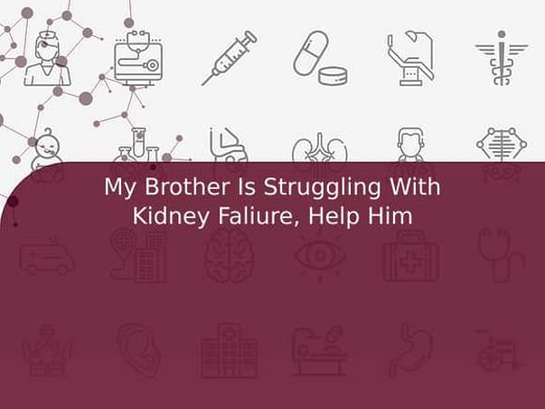 My Brother Is Struggling With Kidney Faliure, Help Him