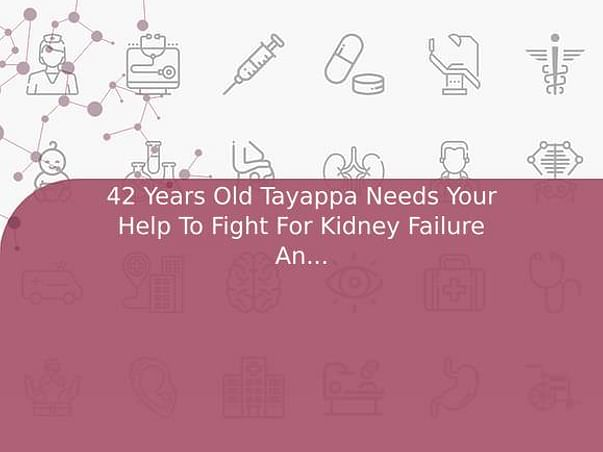 42 Years Old Tayappa Needs Your Help To Fight For Kidney Failure And Needed Kidney Transplant