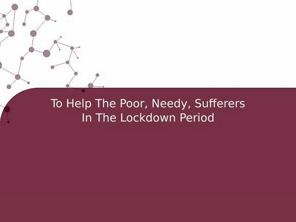 To Help The Poor, Needy, Sufferers In The Lockdown Period