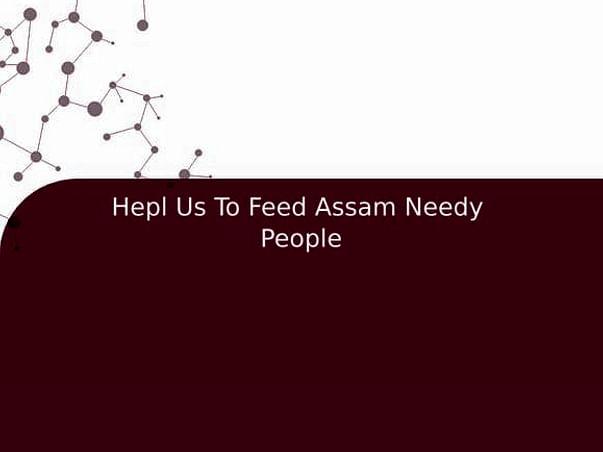 Hepl Us To Feed Assam Needy  People