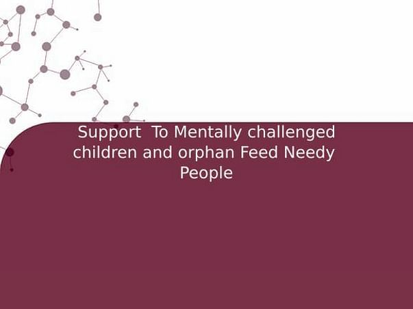 Support  To Mentally challenged children and orphan Feed Needy  People