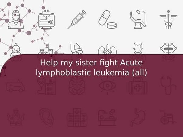 Help my sister fight Acute lymphoblastic leukemia (all)