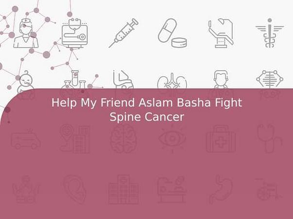 Help My Friend Aslam Basha Fight Spine Cancer
