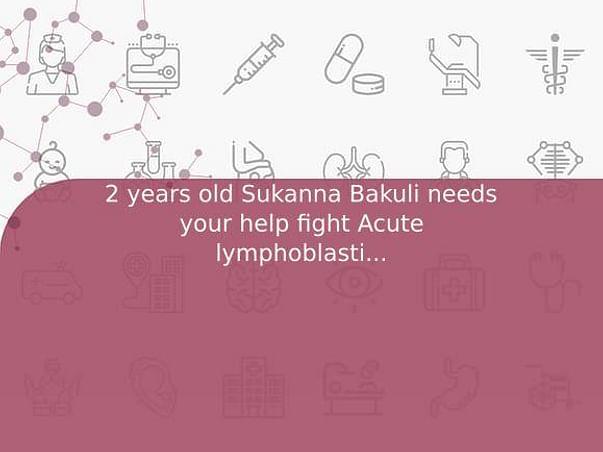 2 years old Sukanna Bakuli needs your help fight Acute lymphoblastic leukemia (all)
