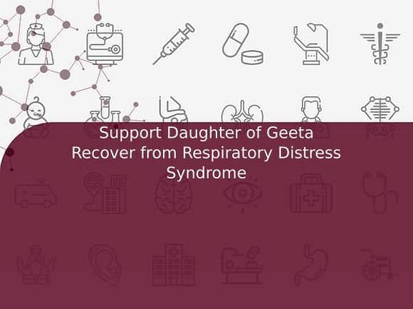 Support Daughter of Geeta Recover from Respiratory Distress Syndrome