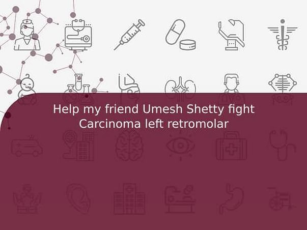 Help my friend Umesh Shetty fight Carcinoma left retromolar