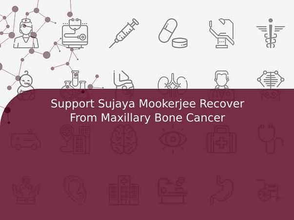 Support Sujaya Mookerjee Recover From Maxillary Bone Cancer