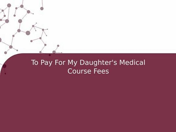 To Pay For My Daughter's Medical Course Fees