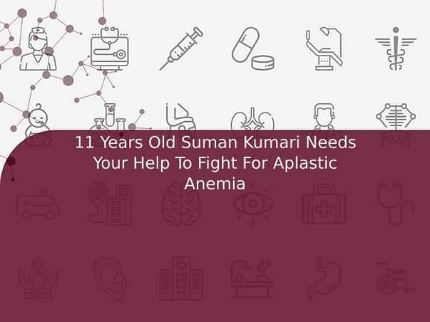 11 Years Old Suman Kumari Needs Your Help To Fight For Aplastic Anemia