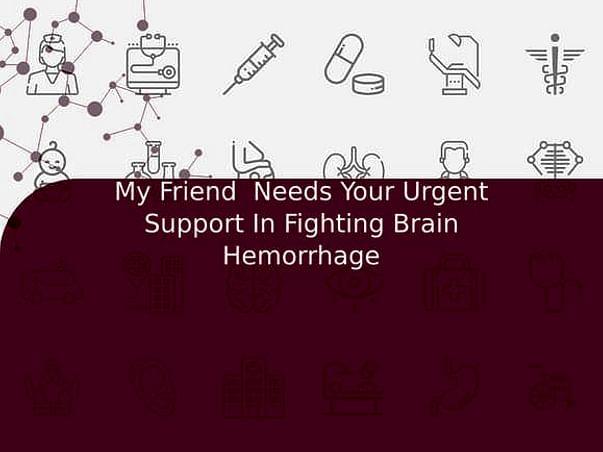My Friend  Needs Your Urgent Support In Fighting Brain Hemorrhage