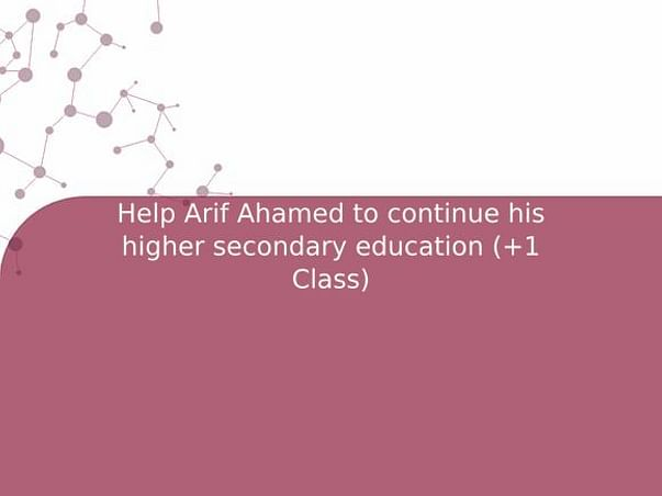 Help Arif Ahamed to continue his higher secondary education (+1 Class)